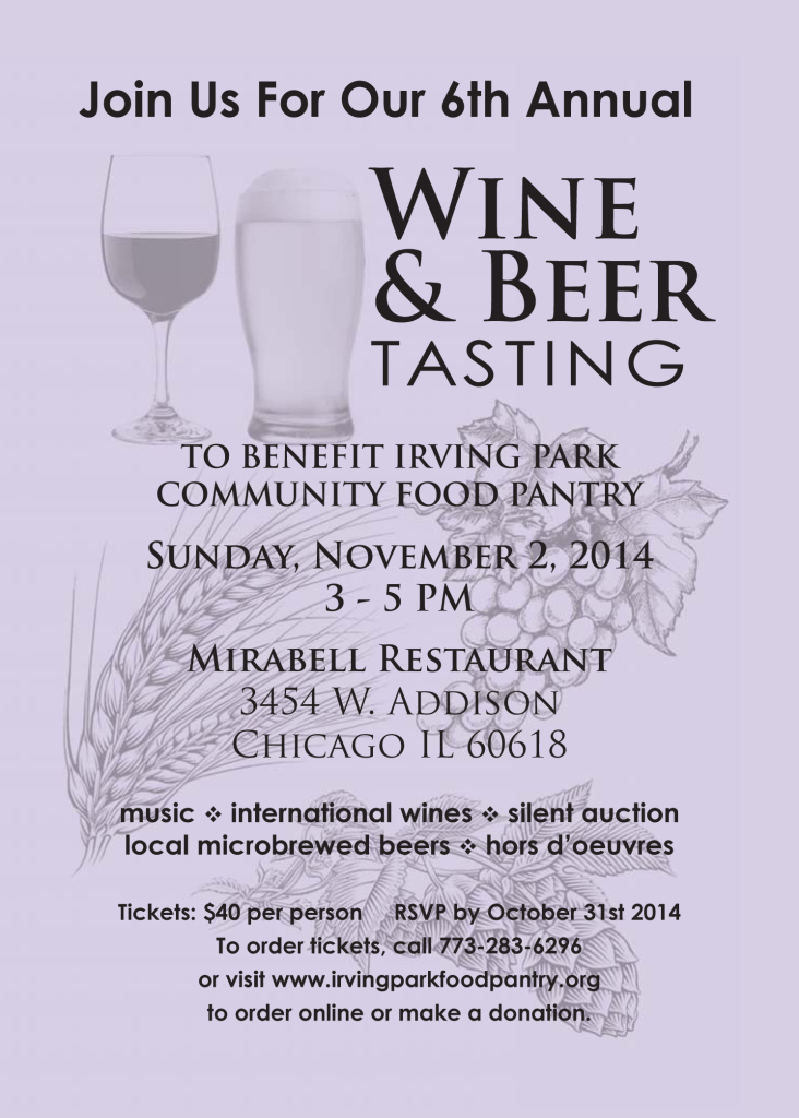Please join us at our Annual Wine & Beer-Tasting Benefit! All proceeds benefit the Irving Park Community Food Pantry. Enjoy a selection of international wines and locally made micro brews, delicious hors d' oeuvres and a silent auction. Tickets are $40 per person and may be bought here on our website, or at the door. If you are unable to attend, please consider making a contribution to support our efforts in helping our neighbors who are in need.